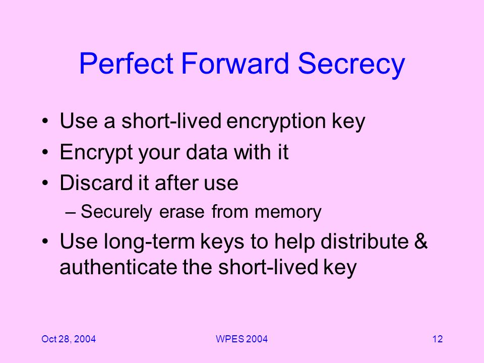 Oct 28, 2004WPES Perfect Forward Secrecy Use a short-lived encryption key Encrypt your data with it Discard it after use –Securely erase from memory Use long-term keys to help distribute & authenticate the short-lived key