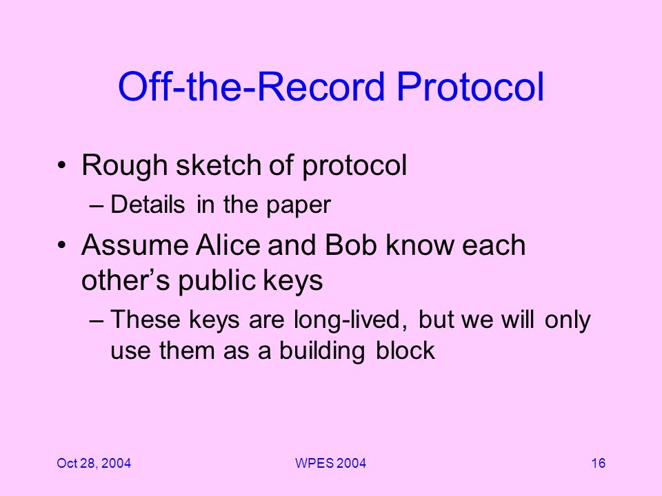 Oct 28, 2004WPES Off-the-Record Protocol Rough sketch of protocol –Details in the paper Assume Alice and Bob know each others public keys –These keys are long-lived, but we will only use them as a building block