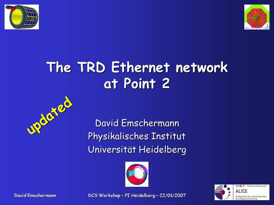 David Emschermann DCS Workshop – PI Heidelberg – 22/01/2007 The TRD Ethernet network at Point 2 David Emschermann Physikalisches Institut Universität Heidelberg updated
