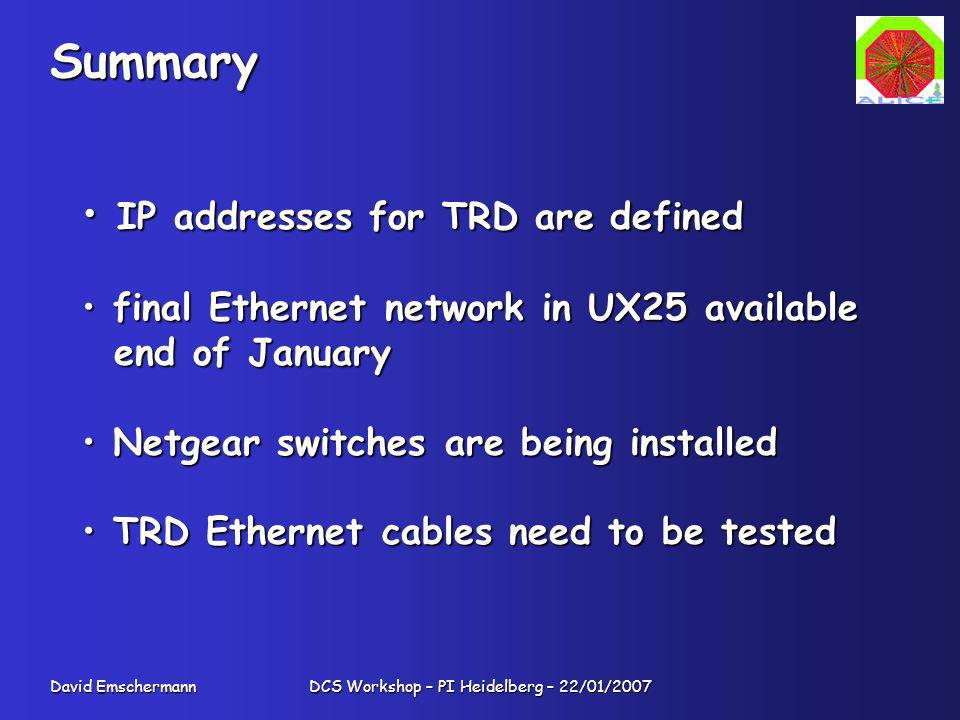 David Emschermann DCS Workshop – PI Heidelberg – 22/01/2007 Summary IP addresses for TRD are defined IP addresses for TRD are defined final Ethernet network in UX25 available final Ethernet network in UX25 available end of January end of January Netgear switches are being installed Netgear switches are being installed TRD Ethernet cables need to be tested TRD Ethernet cables need to be tested