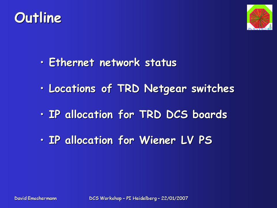 David Emschermann DCS Workshop – PI Heidelberg – 22/01/2007 Outline Ethernet network status Ethernet network status Locations of TRD Netgear switches Locations of TRD Netgear switches IP allocation for TRD DCS boards IP allocation for TRD DCS boards IP allocation for Wiener LV PS IP allocation for Wiener LV PS