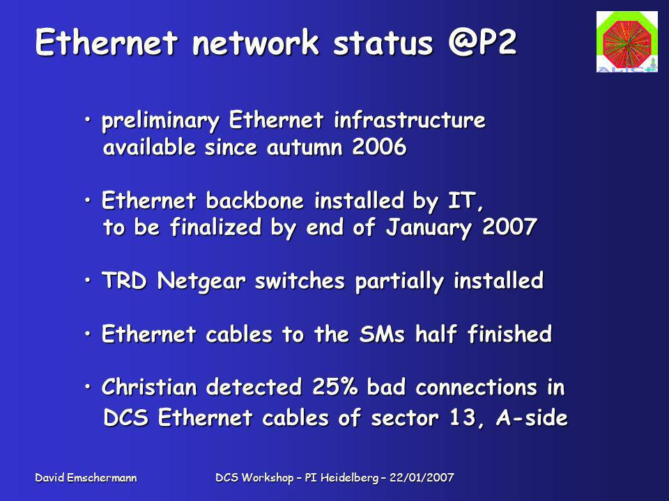 David Emschermann DCS Workshop – PI Heidelberg – 22/01/2007 Ethernet network status @P2 preliminary Ethernet infrastructure preliminary Ethernet infrastructure available since autumn 2006 available since autumn 2006 Ethernet backbone installed by IT, Ethernet backbone installed by IT, to be finalized by end of January 2007 to be finalized by end of January 2007 TRD Netgear switches partially installed TRD Netgear switches partially installed Ethernet cables to the SMs half finished Ethernet cables to the SMs half finished Christian detected 25% bad connections in Christian detected 25% bad connections in DCS Ethernet cables of sector 13, A-side DCS Ethernet cables of sector 13, A-side