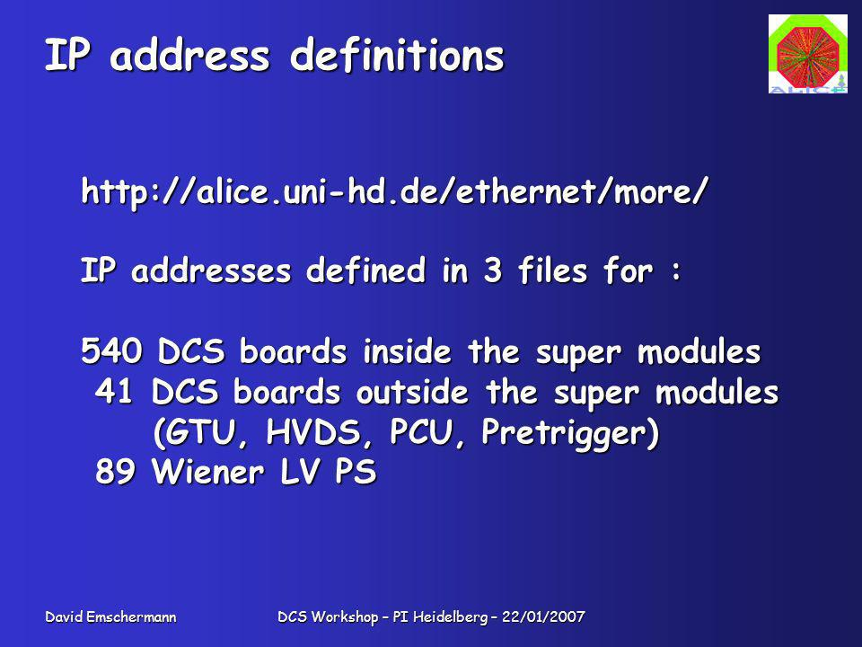 David Emschermann DCS Workshop – PI Heidelberg – 22/01/2007 IP address definitions http://alice.uni-hd.de/ethernet/more/ IP addresses defined in 3 files for : 540 DCS boards inside the super modules 41 DCS boards outside the super modules 41 DCS boards outside the super modules (GTU, HVDS, PCU, Pretrigger) (GTU, HVDS, PCU, Pretrigger) 89 Wiener LV PS 89 Wiener LV PS