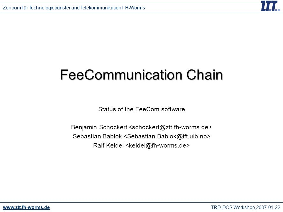 TRD-DCS Workshop,2007-01-22 www.ztt.fh-worms.de Zentrum für Technologietransfer und Telekommunikation FH-Worms FeeCommunication Chain Status of the FeeCom software Benjamin Schockert Sebastian Bablok Ralf Keidel www.ztt.fh-worms.de Zentrum für Technologietransfer und Telekommunikation FH-Worms