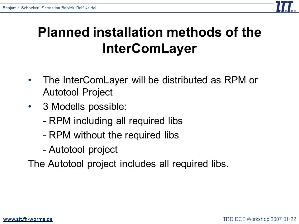 www.ztt.fh-worms.de TRD-DCS Workshop,2007-01-22 Benjamin Schockert, Sebastian Bablok, Ralf Keidel Planned installation methods of the InterComLayer The InterComLayer will be distributed as RPM or Autotool Project 3 Modells possible: - RPM including all required libs - RPM without the required libs - Autotool project The Autotool project includes all required libs.