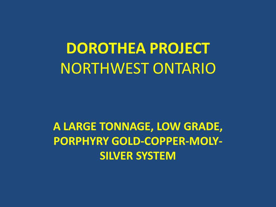 DOROTHEA PROJECT NORTHWEST ONTARIO A LARGE TONNAGE, LOW GRADE, PORPHYRY GOLD-COPPER-MOLY- SILVER SYSTEM