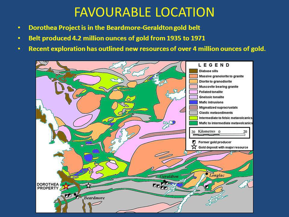 FAVOURABLE LOCATION Dorothea Project is in the Beardmore-Geraldton gold belt Belt produced 4.2 million ounces of gold from 1935 to 1971 Recent exploration has outlined new resources of over 4 million ounces of gold.