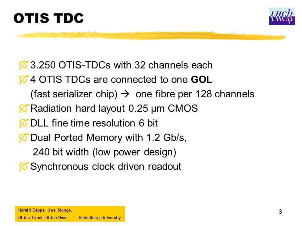 Harald Deppe, Uwe Stange, Ulrich Trunk, Ulrich UwerHeidelberg University 3 OTIS TDC Ó3.250 OTIS-TDCs with 32 channels each Ó4 OTIS TDCs are connected to one GOL (fast serializer chip) one fibre per 128 channels ÓRadiation hard layout 0.25 µm CMOS ÓDLL fine time resolution 6 bit ÓDual Ported Memory with 1.2 Gb/s, 240 bit width (low power design) ÓSynchronous clock driven readout