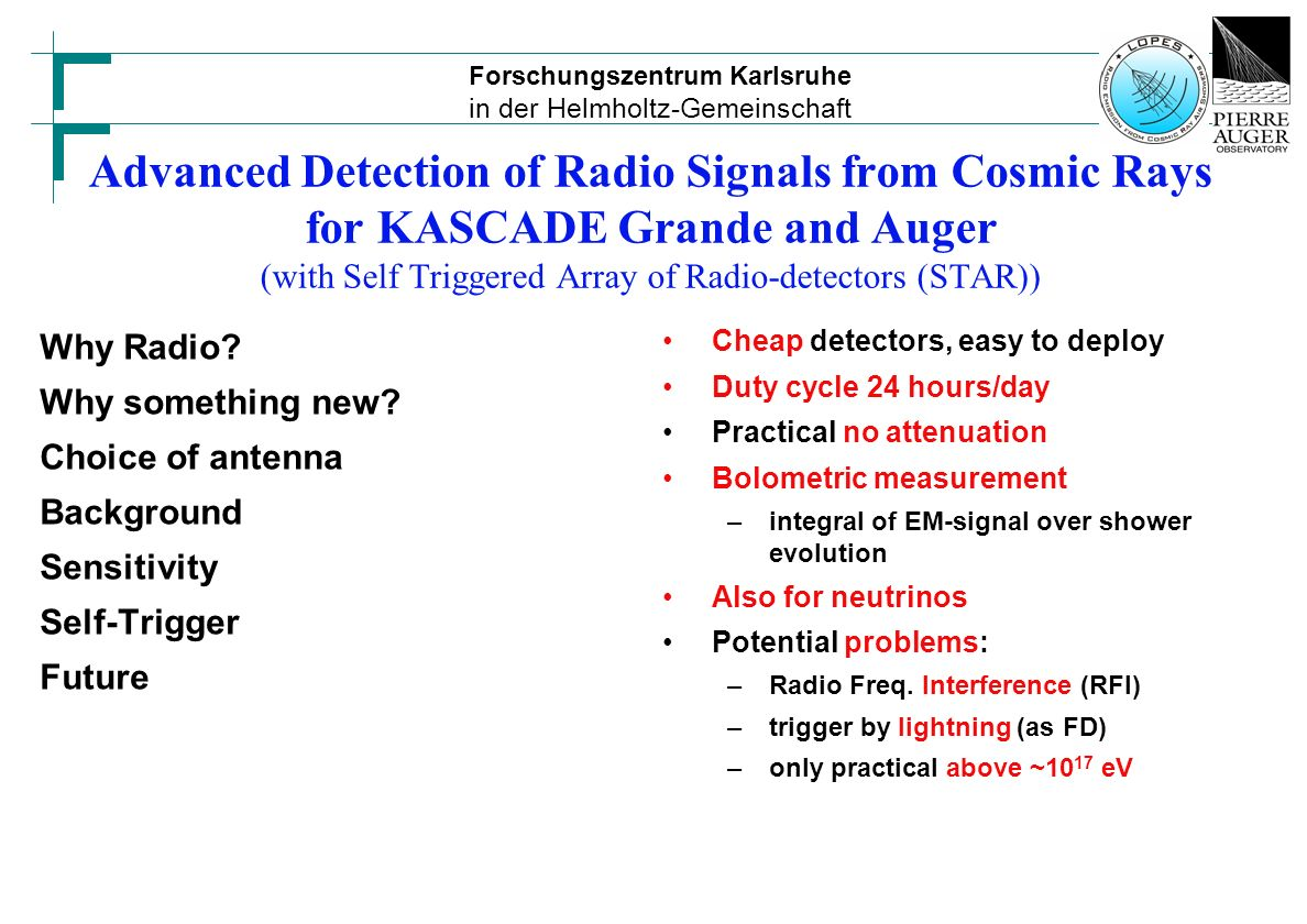 Forschungszentrum Karlsruhe in der Helmholtz-Gemeinschaft Advanced Detection of Radio Signals from Cosmic Rays for KASCADE Grande and Auger (with Self Triggered Array of Radio-detectors (STAR)) Why Radio.