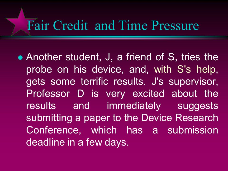 Fair Credit and Time Pressure l Graduate student S has been working for Professor B building an apparatus for performing a particular photo-excited probe measurement on semiconductor devices.