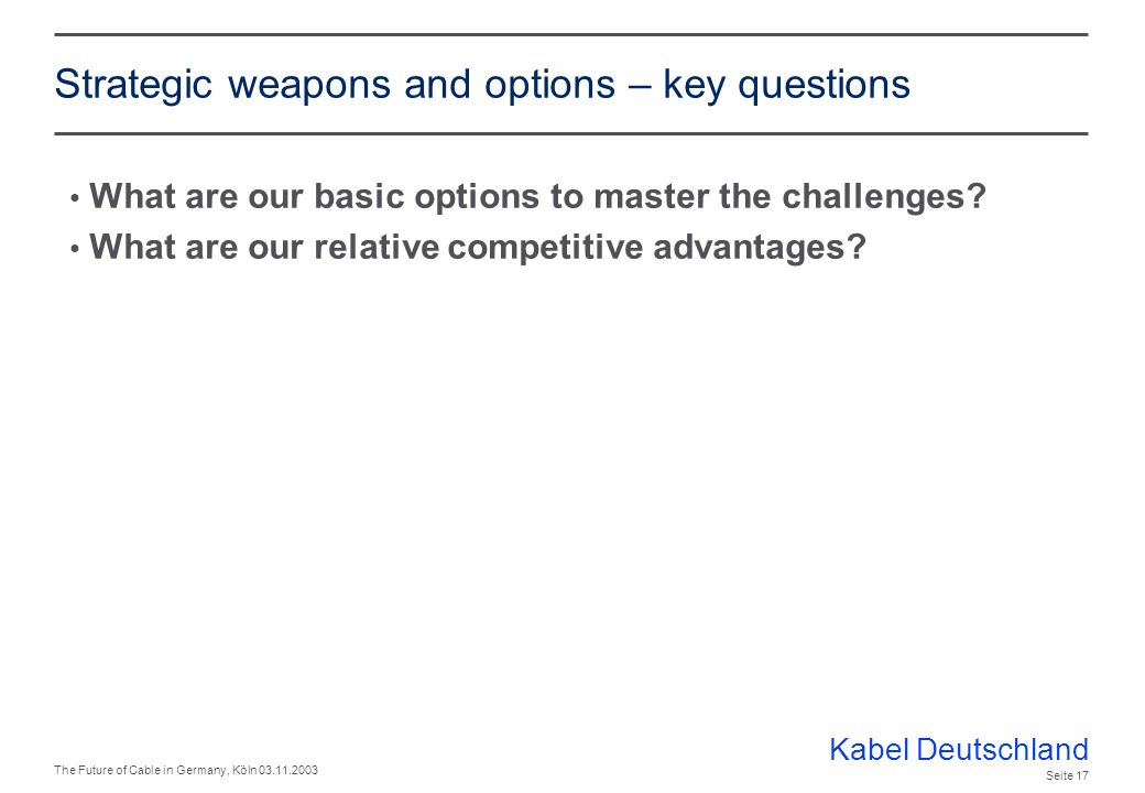 Kabel Deutschland The Future of Cable in Germany, Köln 03.11.2003 Seite 16 Level 4 strategy - agenda Market environment and challenges Strategic weapons and options
