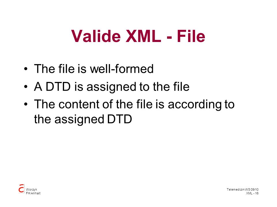 Worzyk FH Anhalt Telemedizin WS 09/10 XML - 16 Valide XML - File The file is well-formed A DTD is assigned to the file The content of the file is according to the assigned DTD