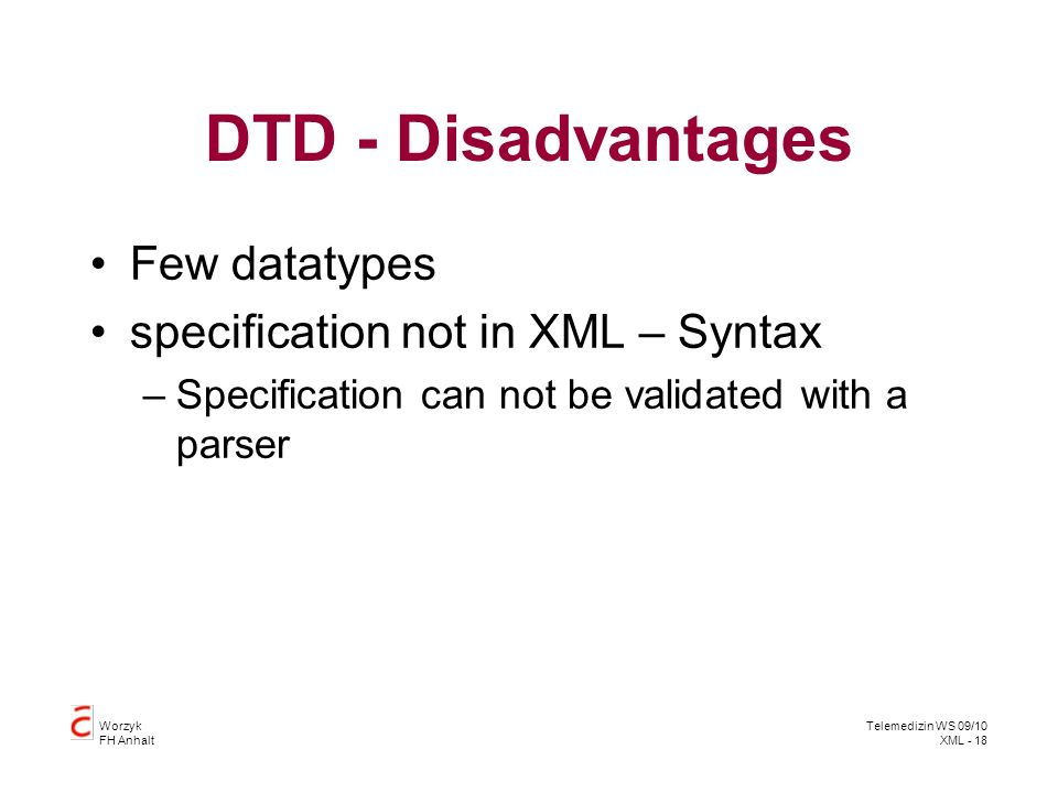 Worzyk FH Anhalt Telemedizin WS 09/10 XML - 18 DTD - Disadvantages Few datatypes specification not in XML – Syntax –Specification can not be validated with a parser