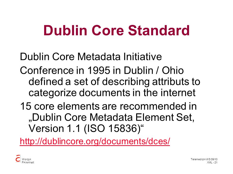 Worzyk FH Anhalt Telemedizin WS 09/10 XML - 21 Dublin Core Standard Dublin Core Metadata Initiative Conference in 1995 in Dublin / Ohio defined a set of describing attributs to categorize documents in the internet 15 core elements are recommended in Dublin Core Metadata Element Set, Version 1.1 (ISO 15836)