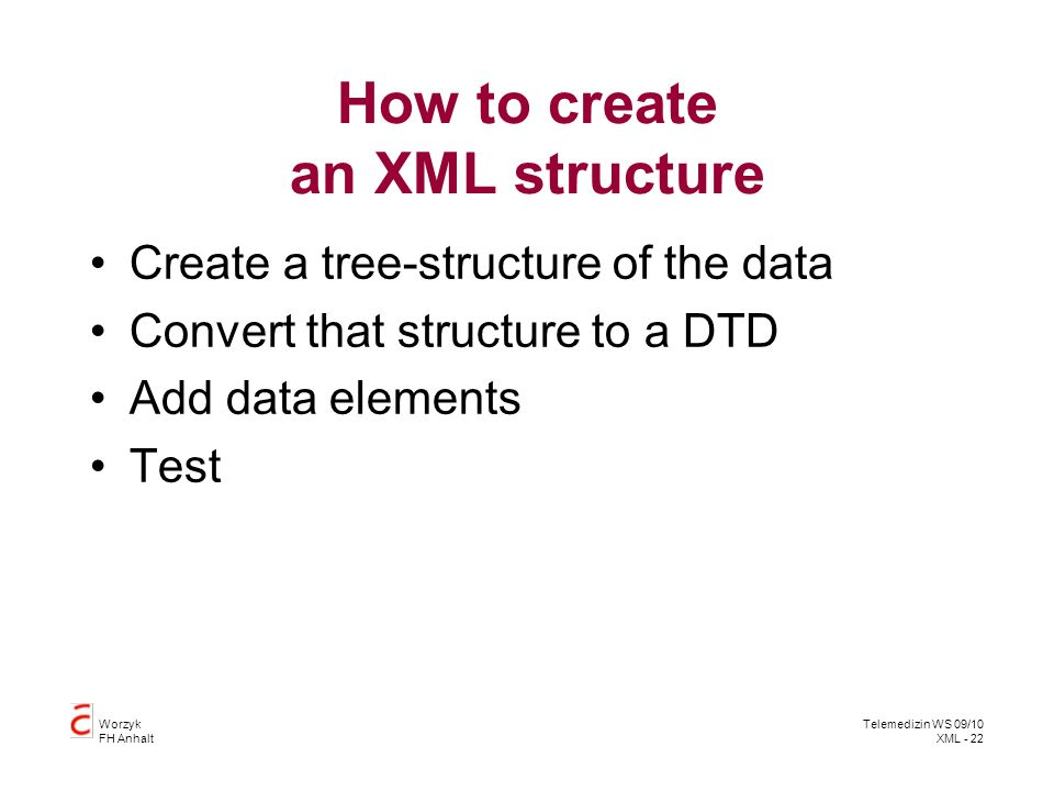 Worzyk FH Anhalt Telemedizin WS 09/10 XML - 22 How to create an XML structure Create a tree-structure of the data Convert that structure to a DTD Add data elements Test