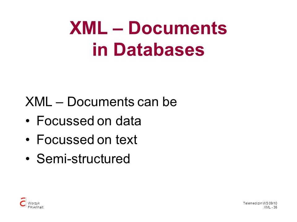 Worzyk FH Anhalt Telemedizin WS 09/10 XML - 35 XML – Documents in Databases XML – Documents can be Focussed on data Focussed on text Semi-structured