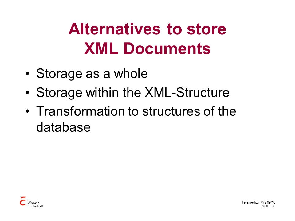 Worzyk FH Anhalt Telemedizin WS 09/10 XML - 36 Alternatives to store XML Documents Storage as a whole Storage within the XML-Structure Transformation to structures of the database