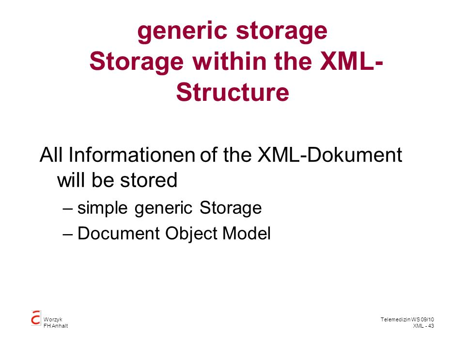 Worzyk FH Anhalt Telemedizin WS 09/10 XML - 43 generic storage Storage within the XML- Structure All Informationen of the XML-Dokument will be stored –simple generic Storage –Document Object Model