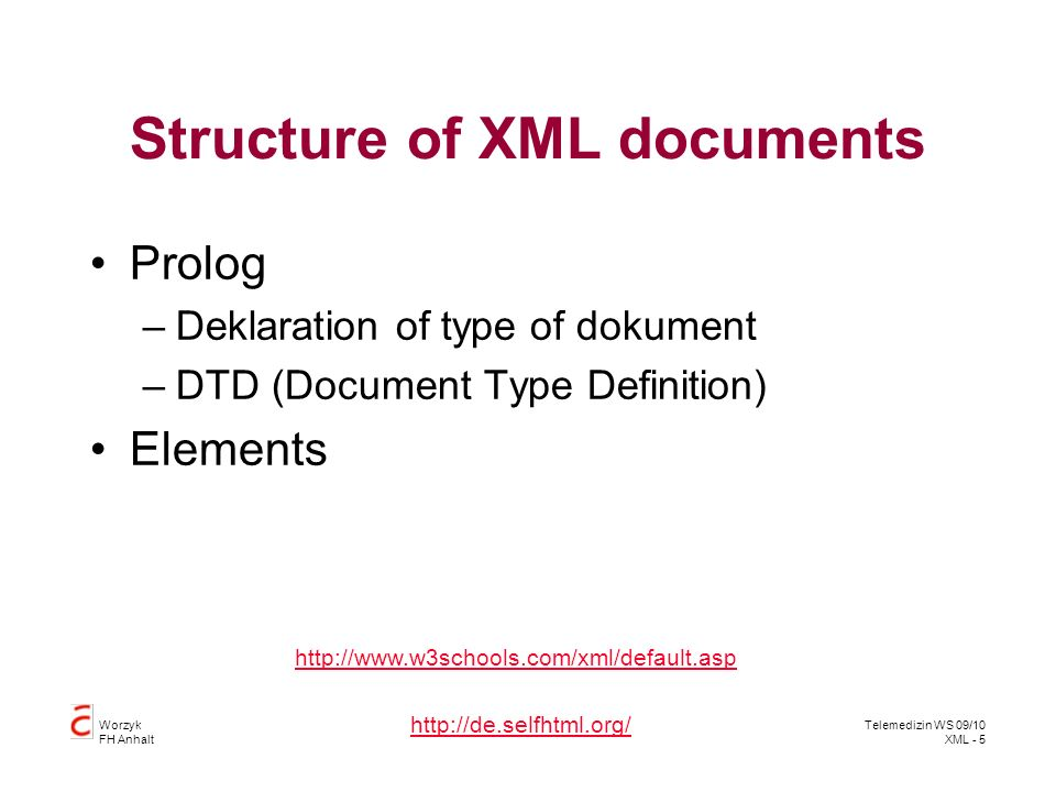 Worzyk FH Anhalt Telemedizin WS 09/10 XML - 5 Structure of XML documents Prolog –Deklaration of type of dokument –DTD (Document Type Definition) Elements