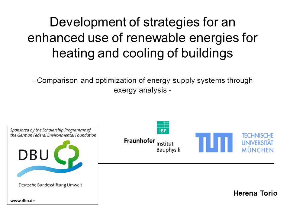 Development of strategies for an enhanced use of renewable energies for heating and cooling of buildings - Comparison and optimization of energy supply systems through exergy analysis - Herena Torio