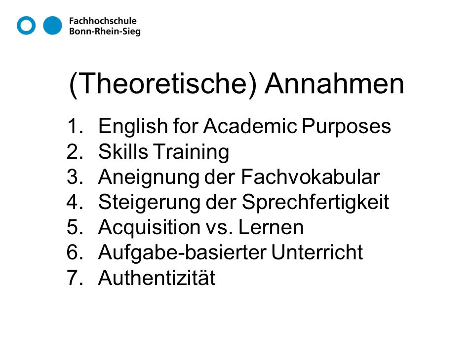 (Theoretische) Annahmen 1.English for Academic Purposes 2.Skills Training 3.Aneignung der Fachvokabular 4.Steigerung der Sprechfertigkeit 5.Acquisition vs.