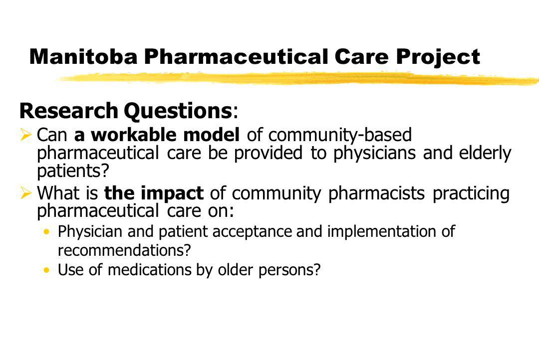 Manitoba Pharmaceutical Care Project Research Questions: Can a workable model of community-based pharmaceutical care be provided to physicians and elderly patients.