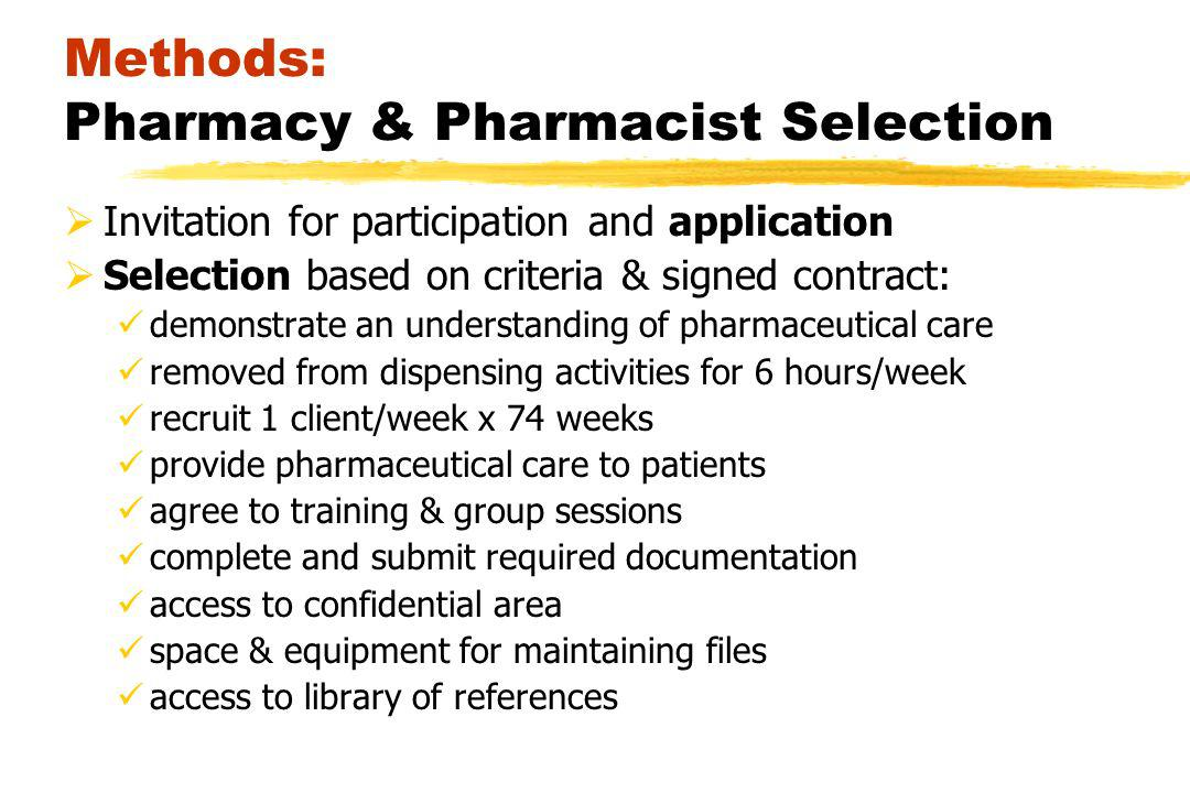 Methods: Pharmacy & Pharmacist Selection Invitation for participation and application Selection based on criteria & signed contract: demonstrate an understanding of pharmaceutical care removed from dispensing activities for 6 hours/week recruit 1 client/week x 74 weeks provide pharmaceutical care to patients agree to training & group sessions complete and submit required documentation access to confidential area space & equipment for maintaining files access to library of references