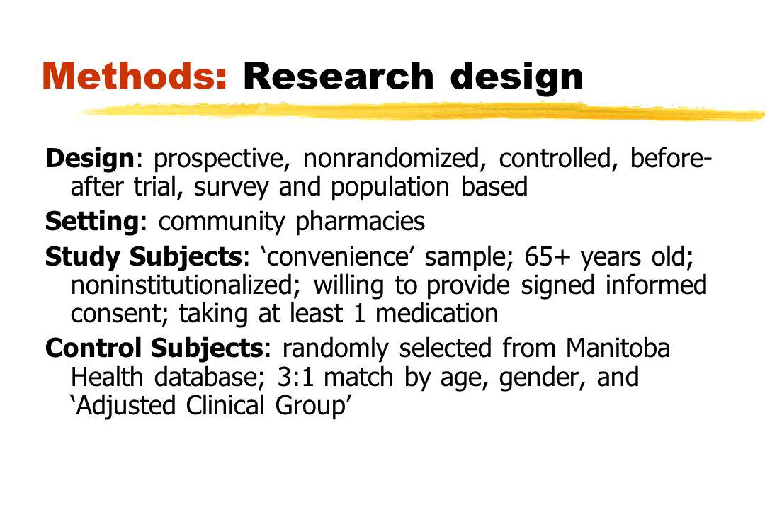 Methods: Research design Design: prospective, nonrandomized, controlled, before- after trial, survey and population based Setting: community pharmacies Study Subjects: convenience sample; 65+ years old; noninstitutionalized; willing to provide signed informed consent; taking at least 1 medication Control Subjects: randomly selected from Manitoba Health database; 3:1 match by age, gender, and Adjusted Clinical Group