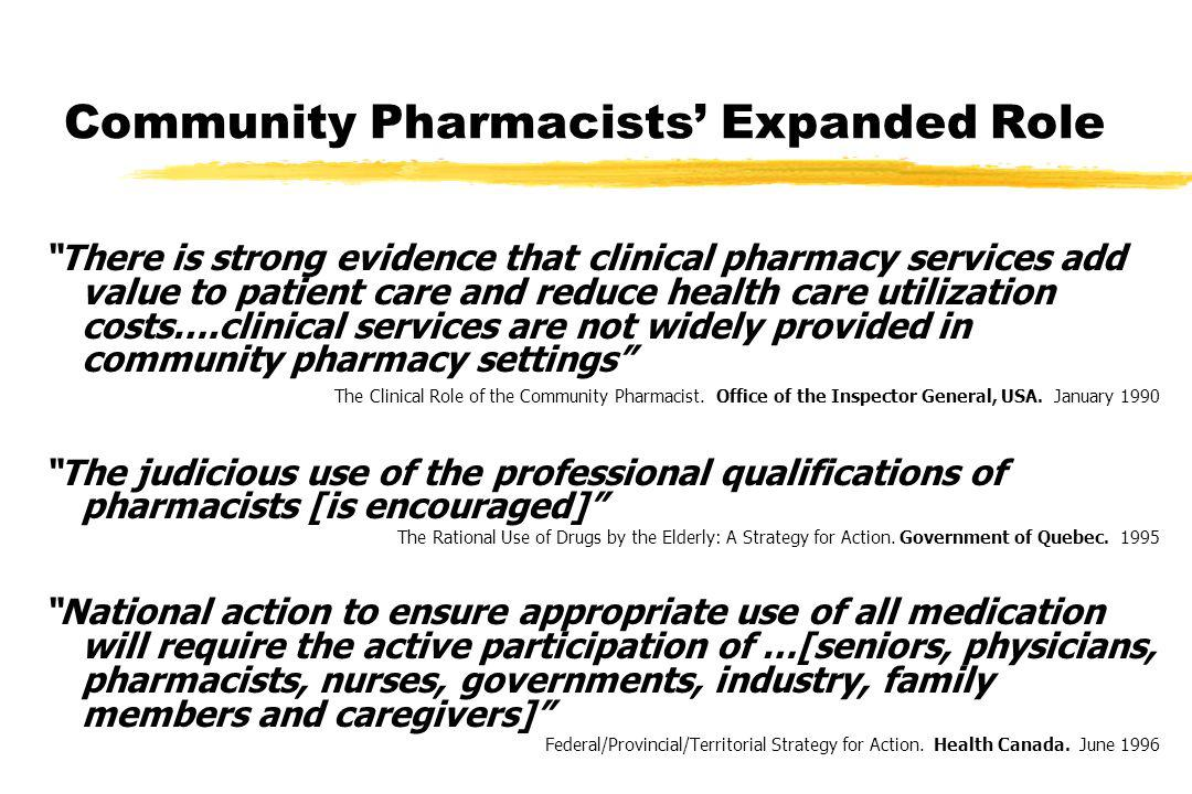 Community Pharmacists Expanded Role There is strong evidence that clinical pharmacy services add value to patient care and reduce health care utilization costs….clinical services are not widely provided in community pharmacy settings The Clinical Role of the Community Pharmacist.