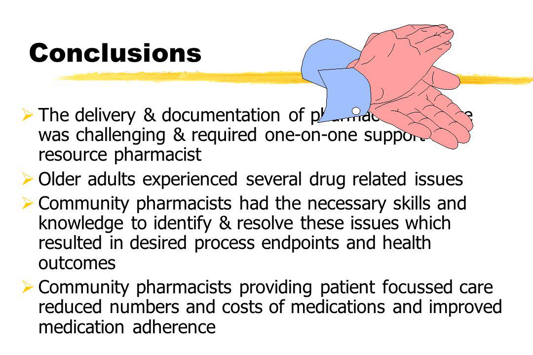 Conclusions The delivery & documentation of pharmaceutical care was challenging & required one-on-one support by a resource pharmacist Older adults experienced several drug related issues Community pharmacists had the necessary skills and knowledge to identify & resolve these issues which resulted in desired process endpoints and health outcomes Community pharmacists providing patient focussed care reduced numbers and costs of medications and improved medication adherence