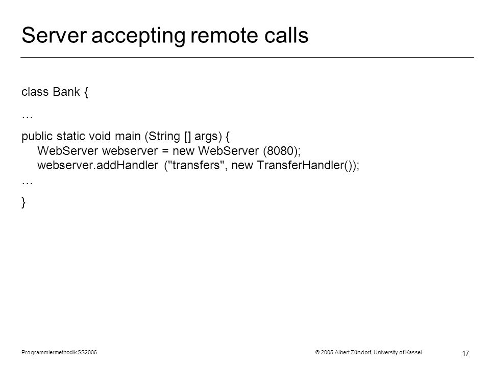 Programmiermethodik SS2006 © 2005 Albert Zündorf, University of Kassel 17 Server accepting remote calls class Bank { … public static void main (String [] args) { WebServer webserver = new WebServer (8080); webserver.addHandler ( transfers , new TransferHandler()); … }