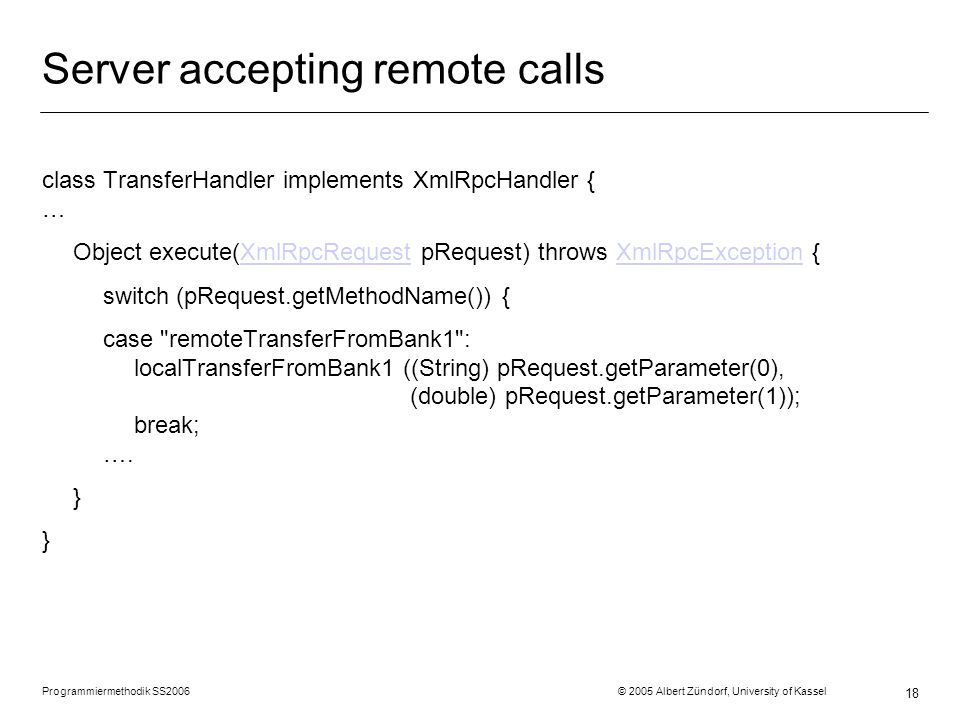 Programmiermethodik SS2006 © 2005 Albert Zündorf, University of Kassel 18 Server accepting remote calls class TransferHandler implements XmlRpcHandler { … Object execute(XmlRpcRequest pRequest) throws XmlRpcException {XmlRpcRequestXmlRpcException switch (pRequest.getMethodName()) { case remoteTransferFromBank1 : localTransferFromBank1 ((String) pRequest.getParameter(0), (double) pRequest.getParameter(1)); break; ….