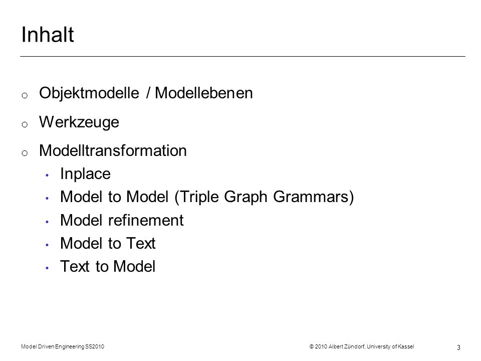 Model Driven Engineering SS2010 © 2010 Albert Zündorf, University of Kassel 3 Inhalt o Objektmodelle / Modellebenen o Werkzeuge o Modelltransformation Inplace Model to Model (Triple Graph Grammars) Model refinement Model to Text Text to Model