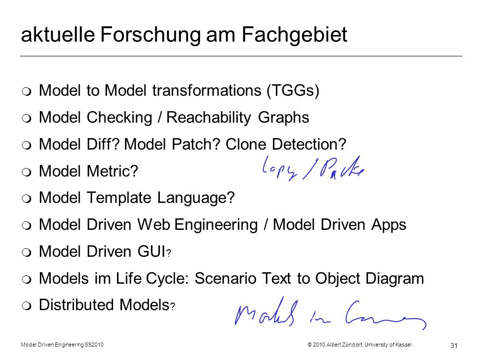 Model Driven Engineering SS2010 © 2010 Albert Zündorf, University of Kassel 31 aktuelle Forschung am Fachgebiet m Model to Model transformations (TGGs) m Model Checking / Reachability Graphs m Model Diff.