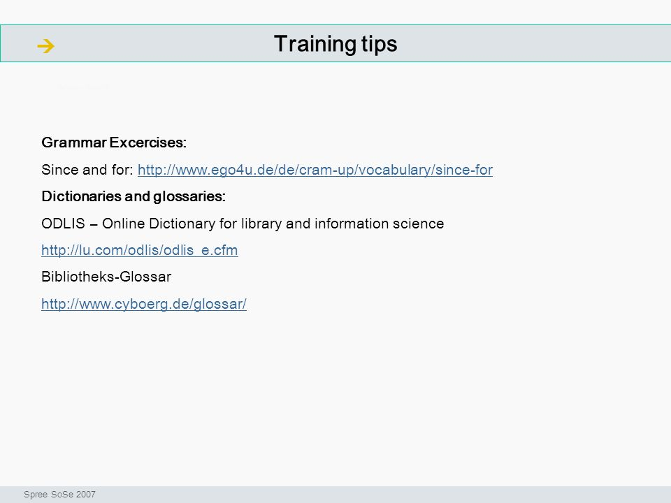 Training tips ArbeitsschritteW Seminar I-Prax: Inhaltserschließung visueller Medien, Spree SoSe 2007 Grammar Excercises: Since and for:   Dictionaries and glossaries: ODLIS – Online Dictionary for library and information science   Bibliotheks-Glossar