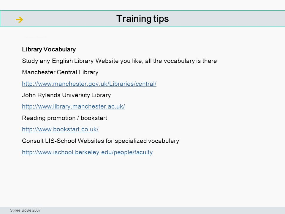 Training tips ArbeitsschritteW Seminar I-Prax: Inhaltserschließung visueller Medien, Spree SoSe 2007 Library Vocabulary Study any English Library Website you like, all the vocabulary is there Manchester Central Library   John Rylands University Library   Reading promotion / bookstart   Consult LIS-School Websites for specialized vocabulary