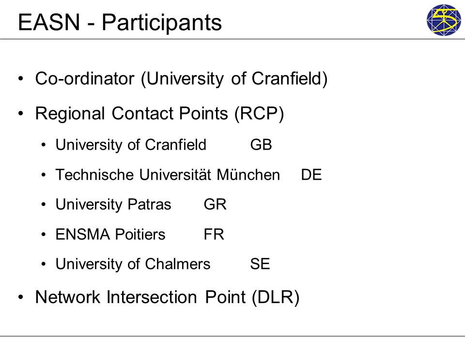 EASN - Participants Co-ordinator (University of Cranfield) Regional Contact Points (RCP) University of Cranfield GB Technische Universität München DE University Patras GR ENSMA PoitiersFR University of Chalmers SE Network Intersection Point (DLR)