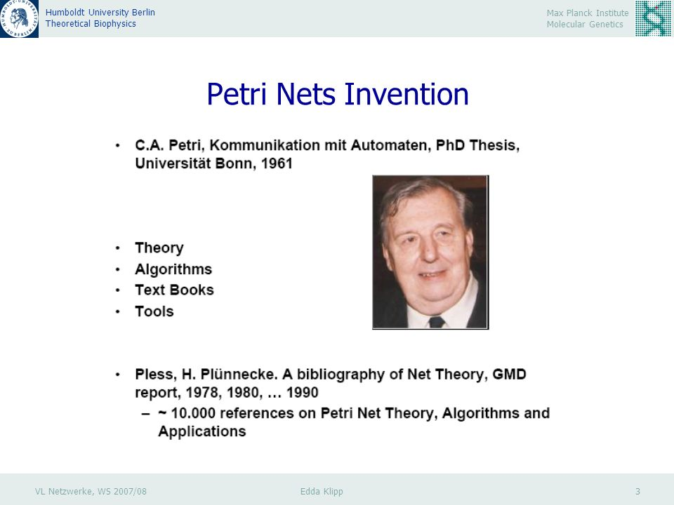 VL Netzwerke, WS 2007/08 Edda Klipp 3 Max Planck Institute Molecular Genetics Humboldt University Berlin Theoretical Biophysics Petri Nets Invention