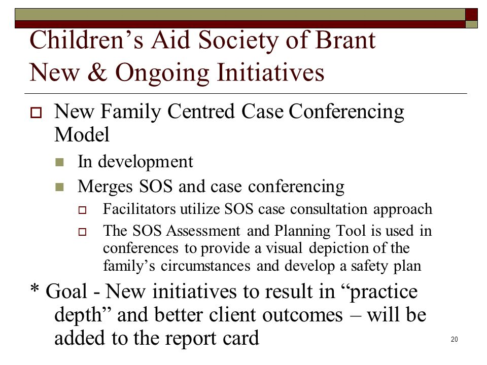 20 Childrens Aid Society of Brant New & Ongoing Initiatives New Family Centred Case Conferencing Model In development Merges SOS and case conferencing Facilitators utilize SOS case consultation approach The SOS Assessment and Planning Tool is used in conferences to provide a visual depiction of the familys circumstances and develop a safety plan * Goal - New initiatives to result in practice depth and better client outcomes – will be added to the report card