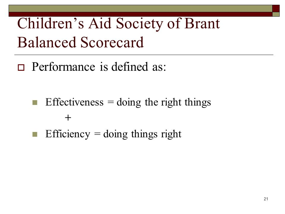 21 Childrens Aid Society of Brant Balanced Scorecard Performance is defined as: Effectiveness = doing the right things + Efficiency = doing things right