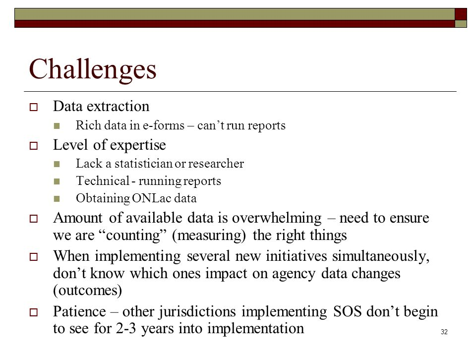 32 Challenges Data extraction Rich data in e-forms – cant run reports Level of expertise Lack a statistician or researcher Technical - running reports Obtaining ONLac data Amount of available data is overwhelming – need to ensure we are counting (measuring) the right things When implementing several new initiatives simultaneously, dont know which ones impact on agency data changes (outcomes) Patience – other jurisdictions implementing SOS dont begin to see for 2-3 years into implementation