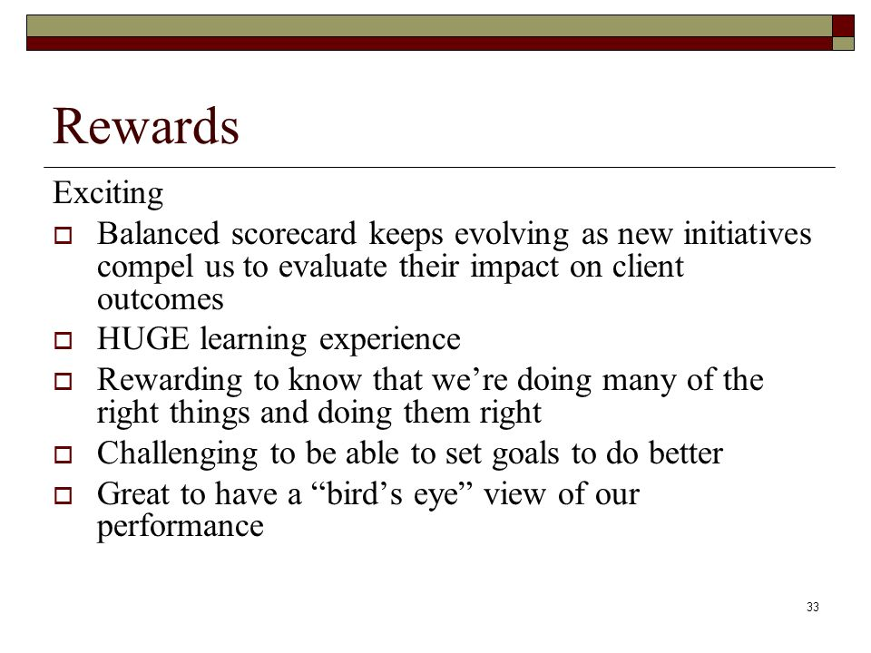 33 Rewards Exciting Balanced scorecard keeps evolving as new initiatives compel us to evaluate their impact on client outcomes HUGE learning experience Rewarding to know that were doing many of the right things and doing them right Challenging to be able to set goals to do better Great to have a birds eye view of our performance
