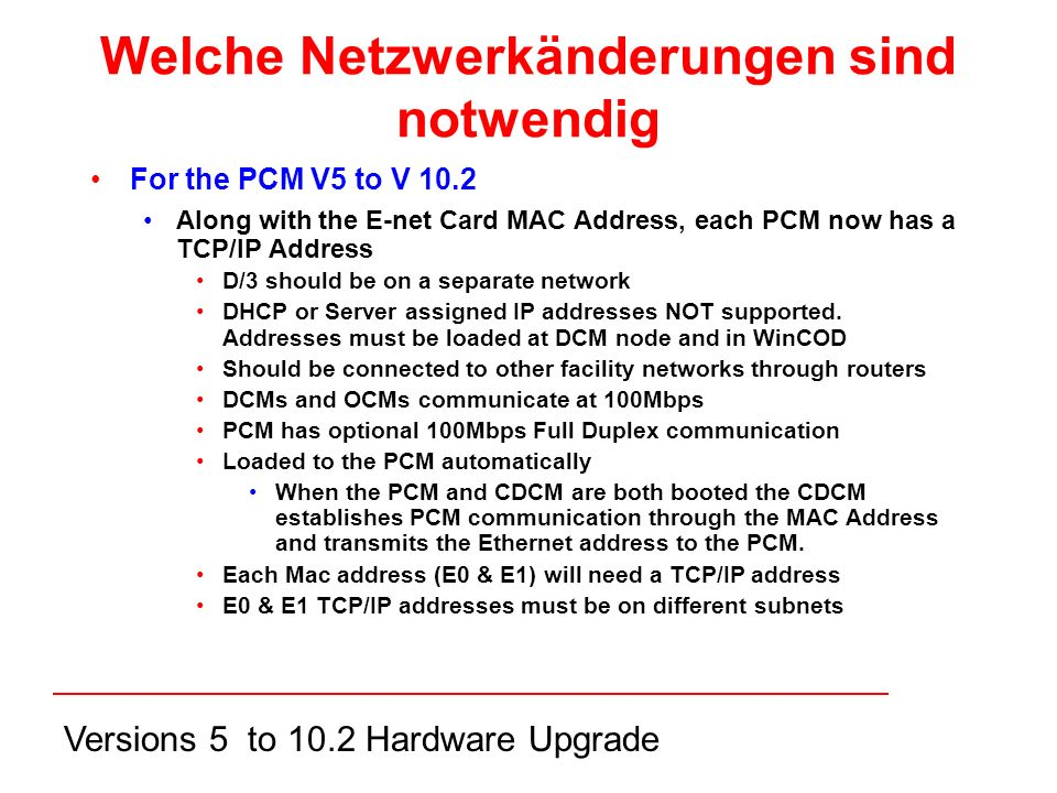 Versions 5 to 10.2 Hardware Upgrade Welche Netzwerkänderungen sind notwendig For the PCM V5 to V 10.2 Along with the E-net Card MAC Address, each PCM now has a TCP/IP Address D/3 should be on a separate network DHCP or Server assigned IP addresses NOT supported.