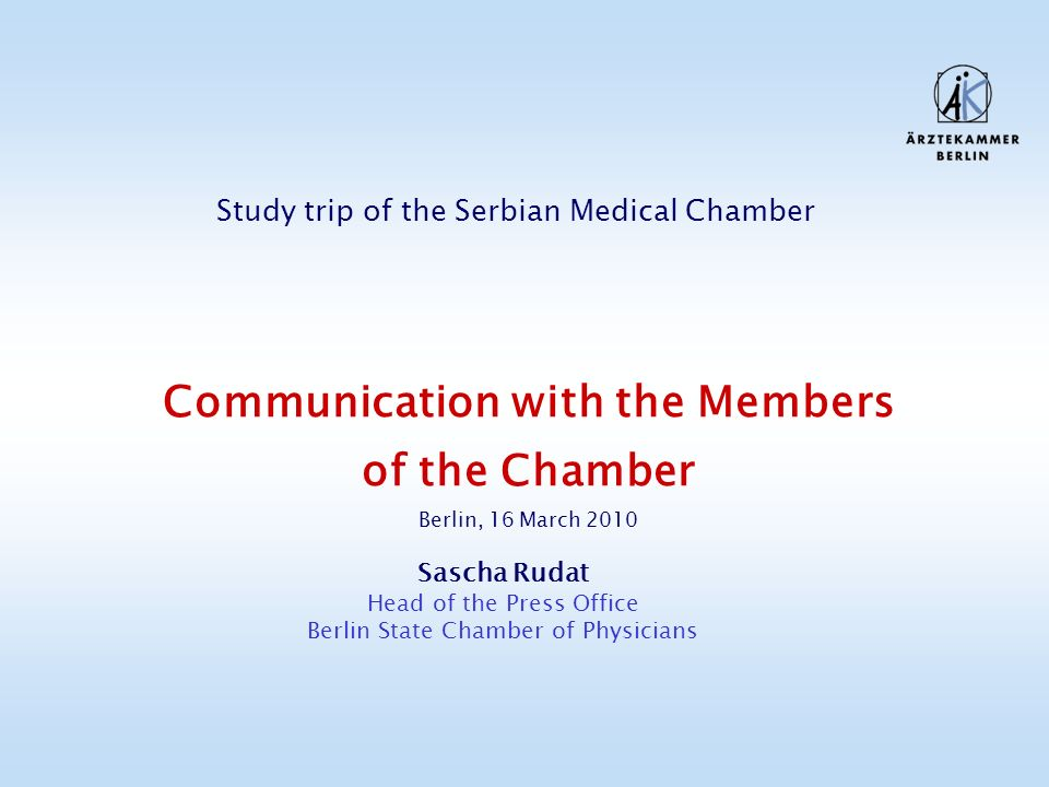 Sascha Rudat Head of the Press Office Berlin State Chamber of Physicians Communication with the Members of the Chamber Berlin, 16 March 2010 Study trip of the Serbian Medical Chamber