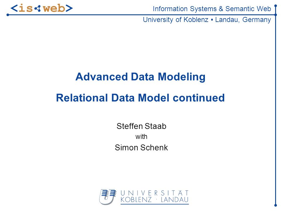 Information Systems & Semantic Web University of Koblenz Landau, Germany Advanced Data Modeling Relational Data Model continued Steffen Staab with Simon Schenk TexPoint fonts used in EMF.