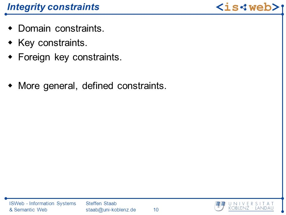 ISWeb - Information Systems & Semantic Web Steffen Staab Integrity constraints Domain constraints.