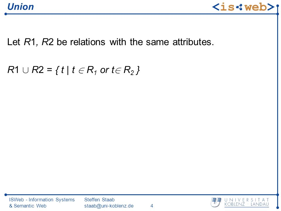 ISWeb - Information Systems & Semantic Web Steffen Staab Union Let R1, R2 be relations with the same attributes.