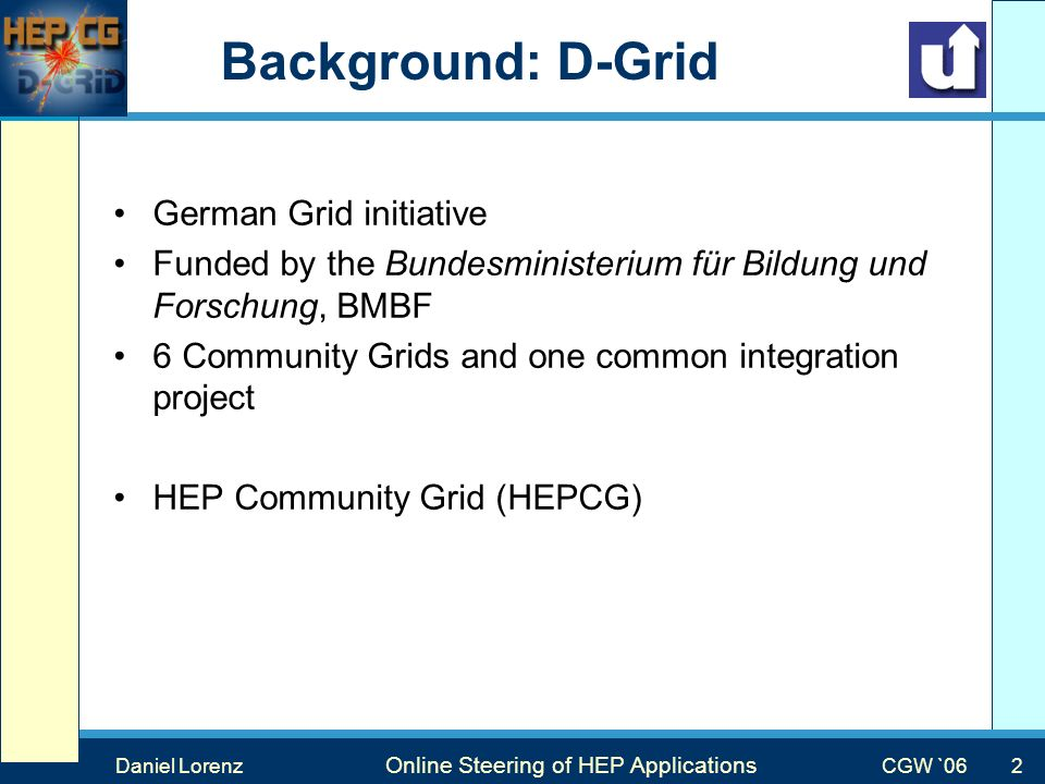 Max Mustermann Vortragstitel Veranstaltung Background: D-Grid German Grid initiative Funded by the Bundesministerium für Bildung und Forschung, BMBF 6 Community Grids and one common integration project HEP Community Grid (HEPCG) CGW `06 2 Daniel Lorenz Online Steering of HEP Applications