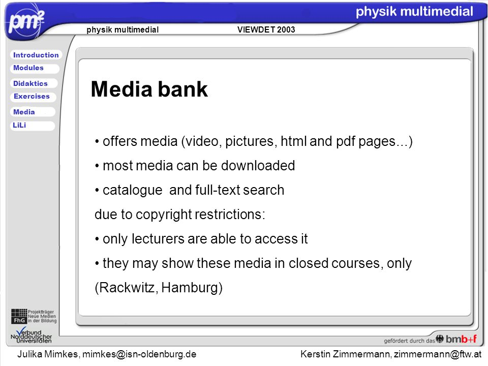 Julika Mimkes, Kerstin Zimmermann, physik multimedial VIEWDET 2003 Introduction Didaktics Modules Media Exercises LiLi offers media (video, pictures, html and pdf pages...) most media can be downloaded catalogue and full-text search due to copyright restrictions: only lecturers are able to access it they may show these media in closed courses, only (Rackwitz, Hamburg) Media bank