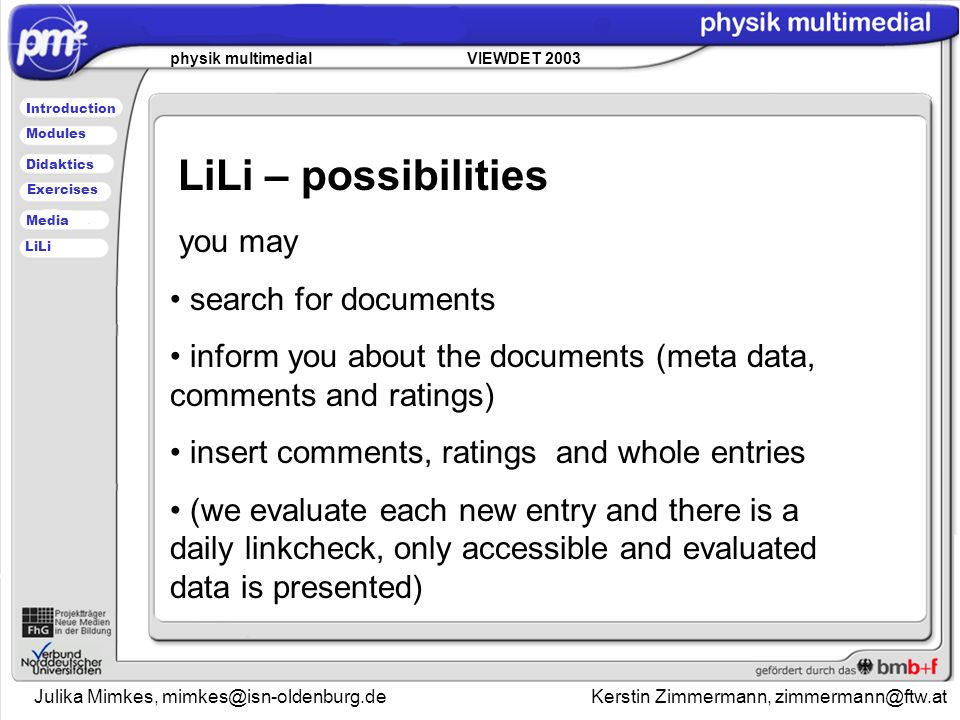 Julika Mimkes, Kerstin Zimmermann, physik multimedial VIEWDET 2003 Introduction Didaktics Modules Media Exercises LiLi LiLi – possibilities you may search for documents inform you about the documents (meta data, comments and ratings) insert comments, ratings and whole entries (we evaluate each new entry and there is a daily linkcheck, only accessible and evaluated data is presented)